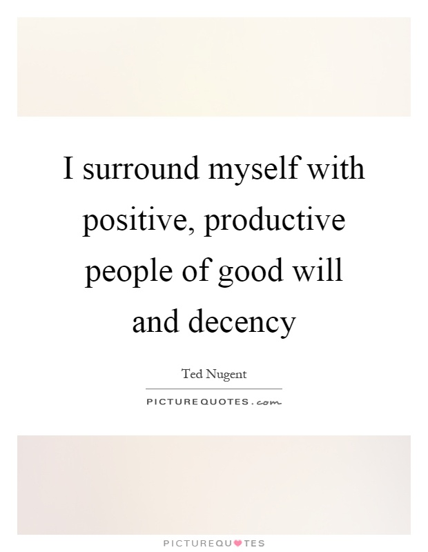 I surround myself with positive, productive people of good will and decency Picture Quote #1