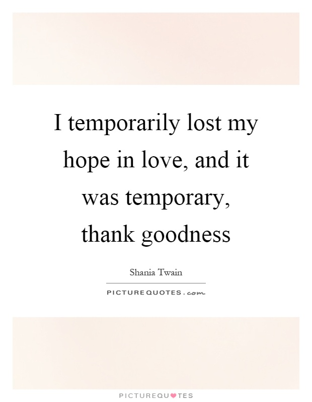 I temporarily lost my hope in love, and it was temporary, thank goodness Picture Quote #1