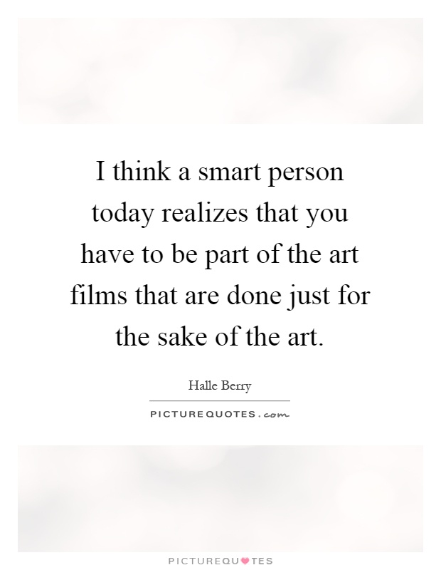 I think a smart person today realizes that you have to be part of the art films that are done just for the sake of the art Picture Quote #1