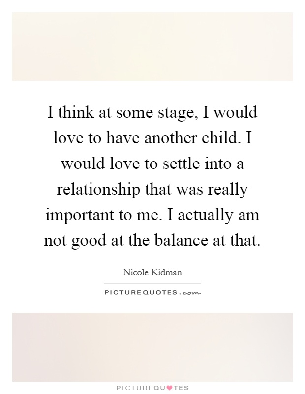 I think at some stage, I would love to have another child. I would love to settle into a relationship that was really important to me. I actually am not good at the balance at that Picture Quote #1