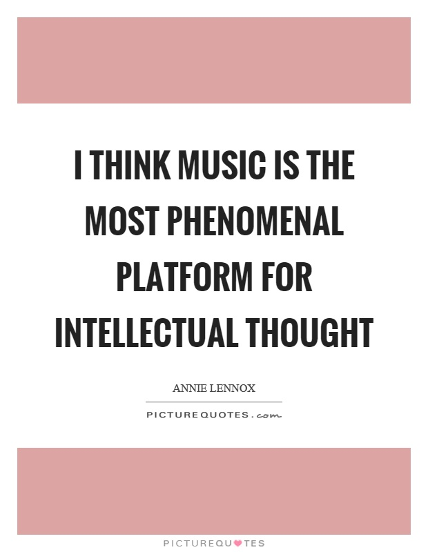I think music is the most phenomenal platform for intellectual thought Picture Quote #1