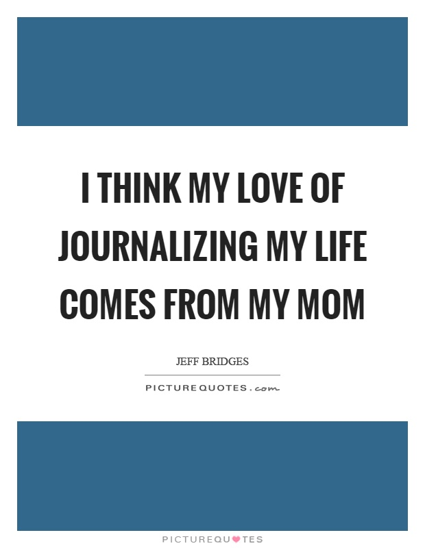 I think my love of journalizing my life comes from my mom Picture Quote #1