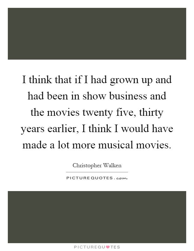 I think that if I had grown up and had been in show business and the movies twenty five, thirty years earlier, I think I would have made a lot more musical movies Picture Quote #1