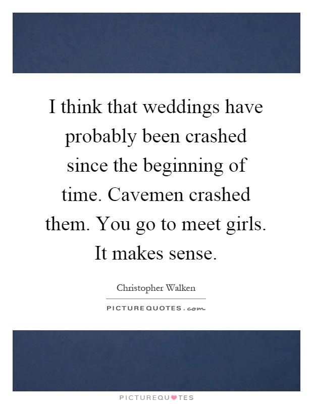 I think that weddings have probably been crashed since the beginning of time. Cavemen crashed them. You go to meet girls. It makes sense Picture Quote #1