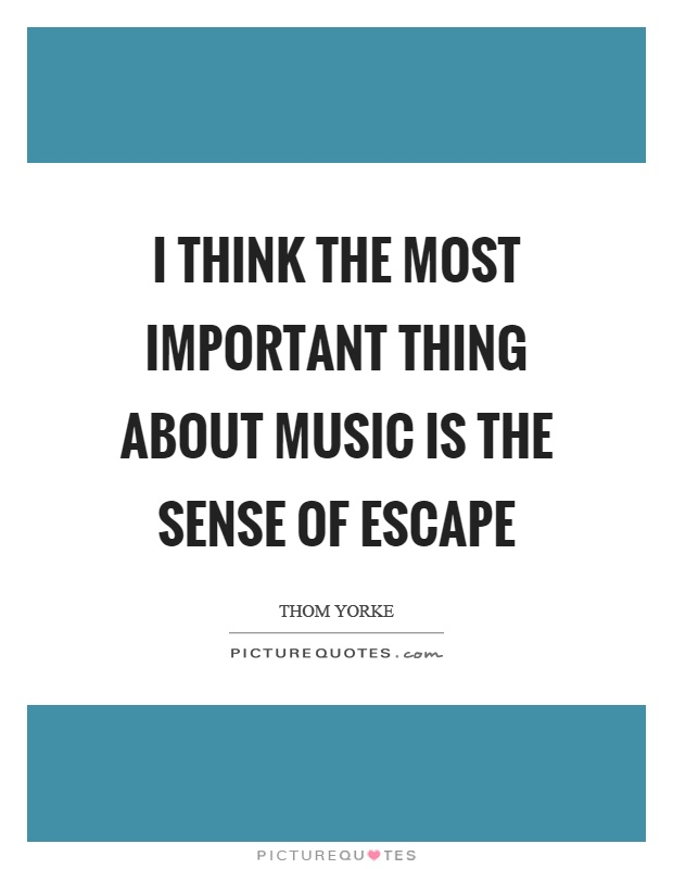 I think the most important thing about music is the sense of escape Picture Quote #1
