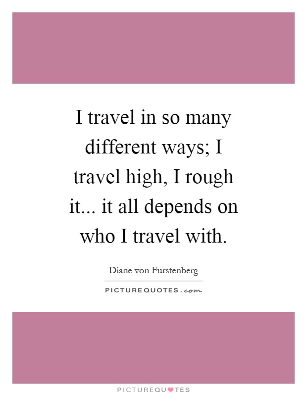 I travel in so many different ways; I travel high, I rough it... it all depends on who I travel with Picture Quote #1