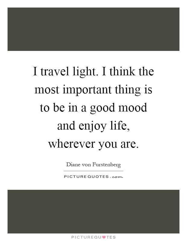 I travel light. I think the most important thing is to be in a good mood and enjoy life, wherever you are Picture Quote #1