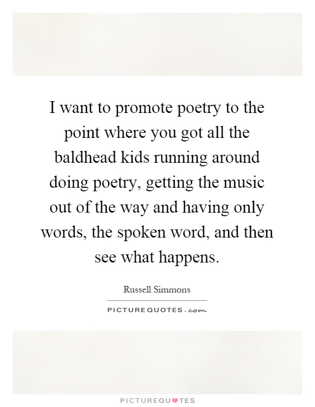 I want to promote poetry to the point where you got all the baldhead kids running around doing poetry, getting the music out of the way and having only words, the spoken word, and then see what happens Picture Quote #1