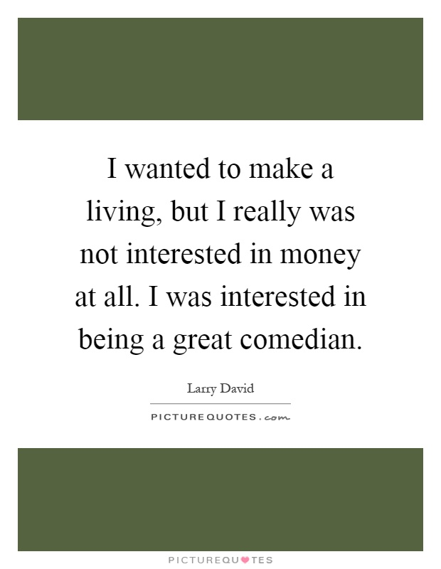 I wanted to make a living, but I really was not interested in money at all. I was interested in being a great comedian Picture Quote #1