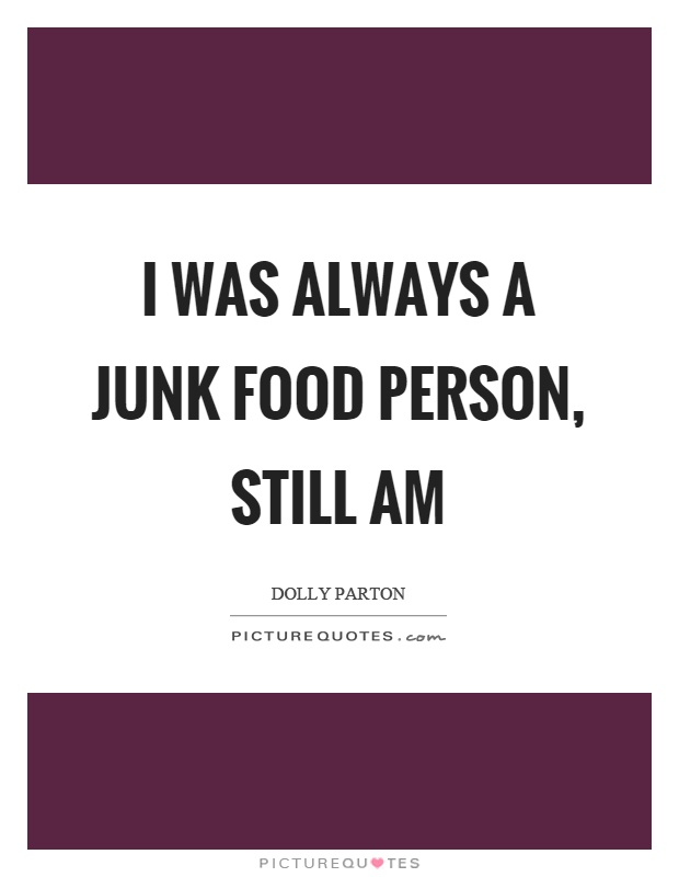 I was always a junk food person, still am Picture Quote #1
