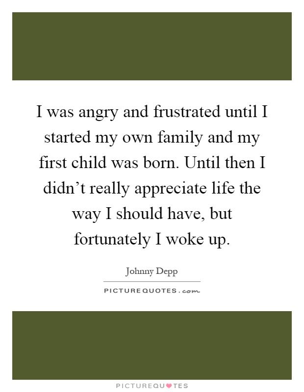 I was angry and frustrated until I started my own family and my first child was born. Until then I didn't really appreciate life the way I should have, but fortunately I woke up Picture Quote #1