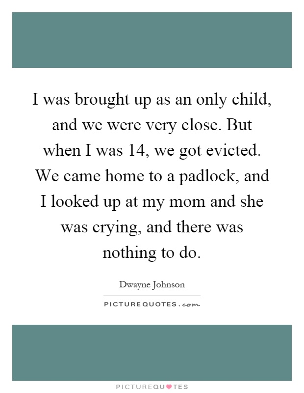 I was brought up as an only child, and we were very close. But when I was 14, we got evicted. We came home to a padlock, and I looked up at my mom and she was crying, and there was nothing to do Picture Quote #1