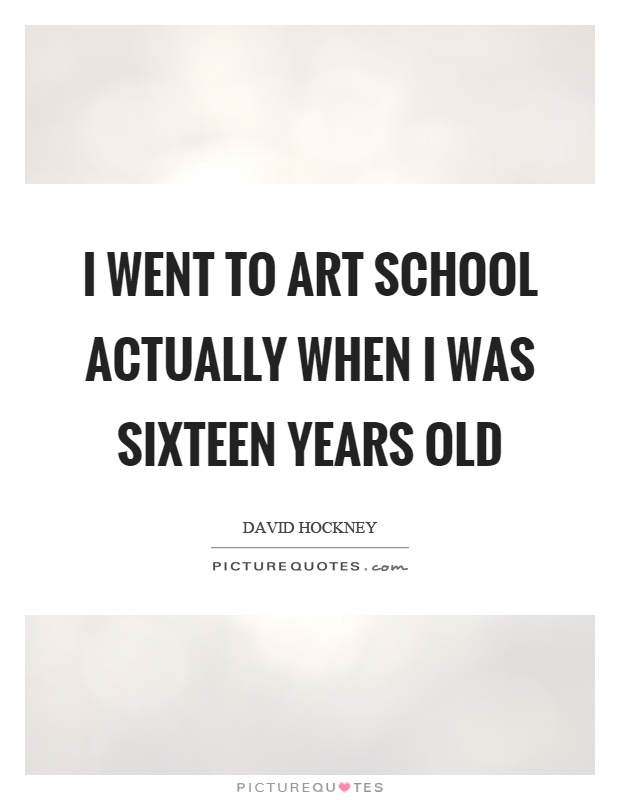 I went to art school actually when I was sixteen years old Picture Quote #1