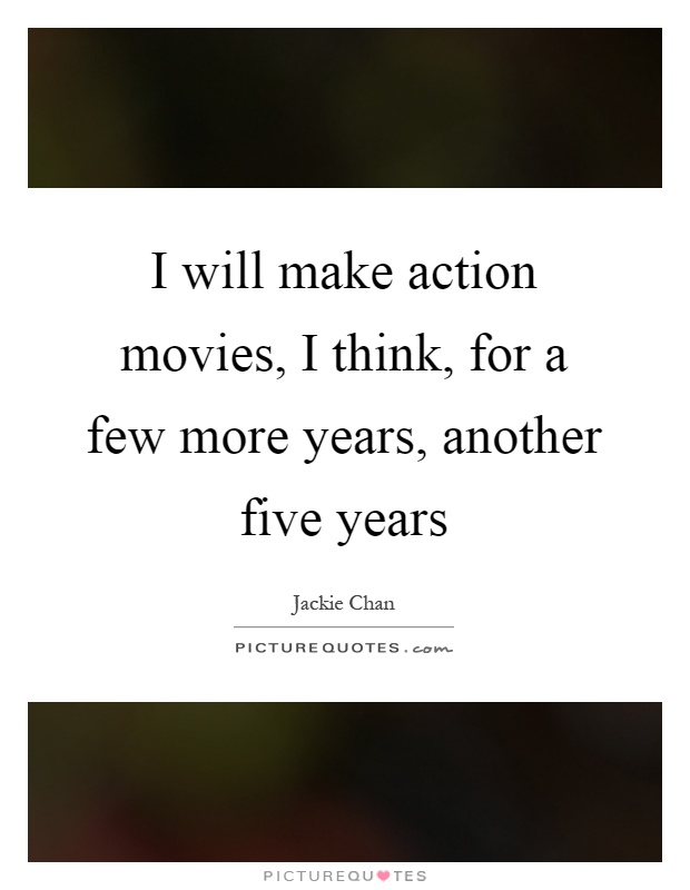 I will make action movies, I think, for a few more years, another five years Picture Quote #1