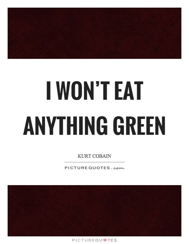 I won't eat anything green Picture Quote #1