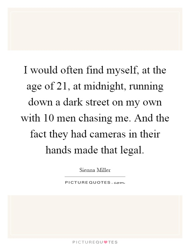 I would often find myself, at the age of 21, at midnight, running down a dark street on my own with 10 men chasing me. And the fact they had cameras in their hands made that legal Picture Quote #1