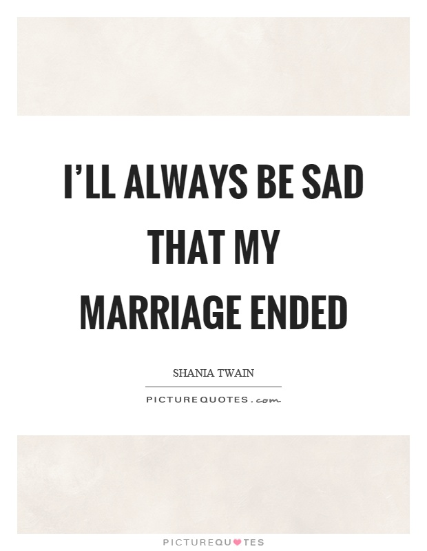 I'll always be sad that my marriage ended Picture Quote #1