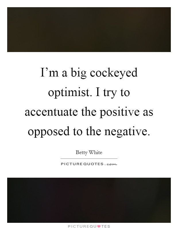 I'm a big cockeyed optimist. I try to accentuate the positive as opposed to the negative Picture Quote #1