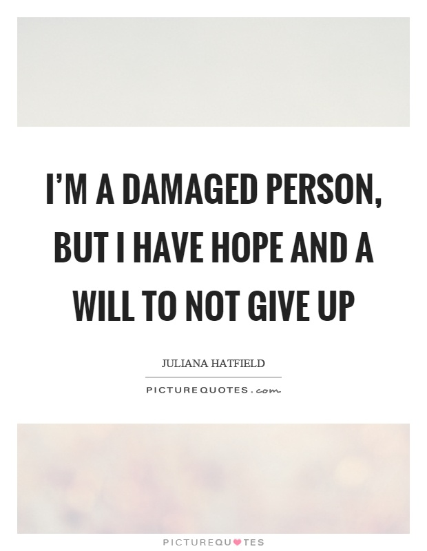 I'm a damaged person, but I have hope and a will to not give up Picture Quote #1