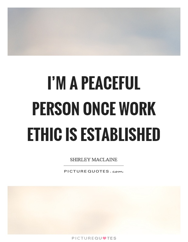I'm a peaceful person once work ethic is established Picture Quote #1