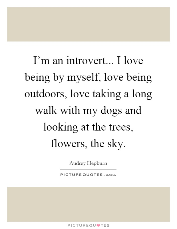 I'm an introvert... I love being by myself, love being outdoors, love taking a long walk with my dogs and looking at the trees, flowers, the sky Picture Quote #1