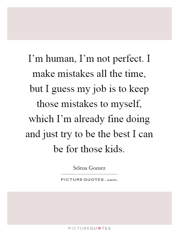 I'm Human, I'm Not Perfect. I Make Mistakes All The Time