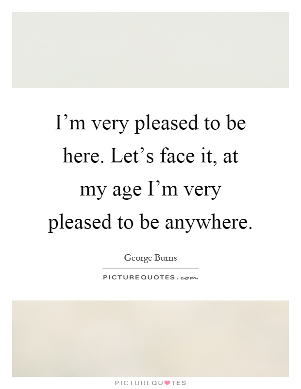 I'm very pleased to be here. Let's face it, at my age I'm very pleased to be anywhere Picture Quote #1