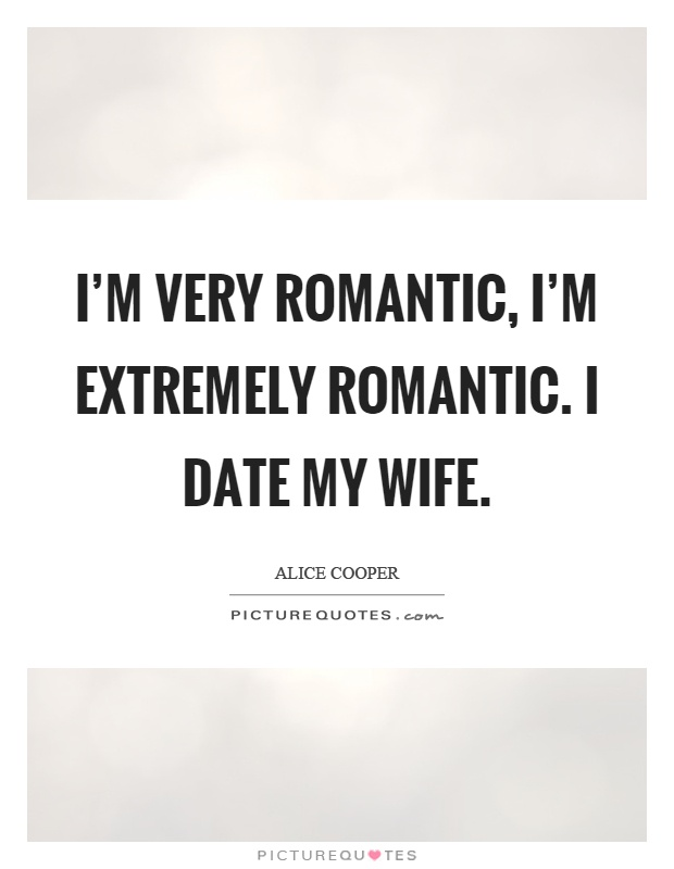 I'm very romantic, I'm extremely romantic. I date my wife Picture Quote #1