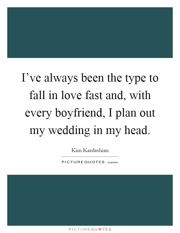 I've always been the type to fall in love fast and, with every boyfriend, I plan out my wedding in my head Picture Quote #1