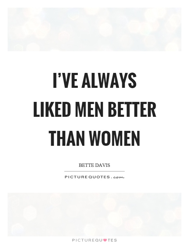 I've always liked men better than women Picture Quote #1