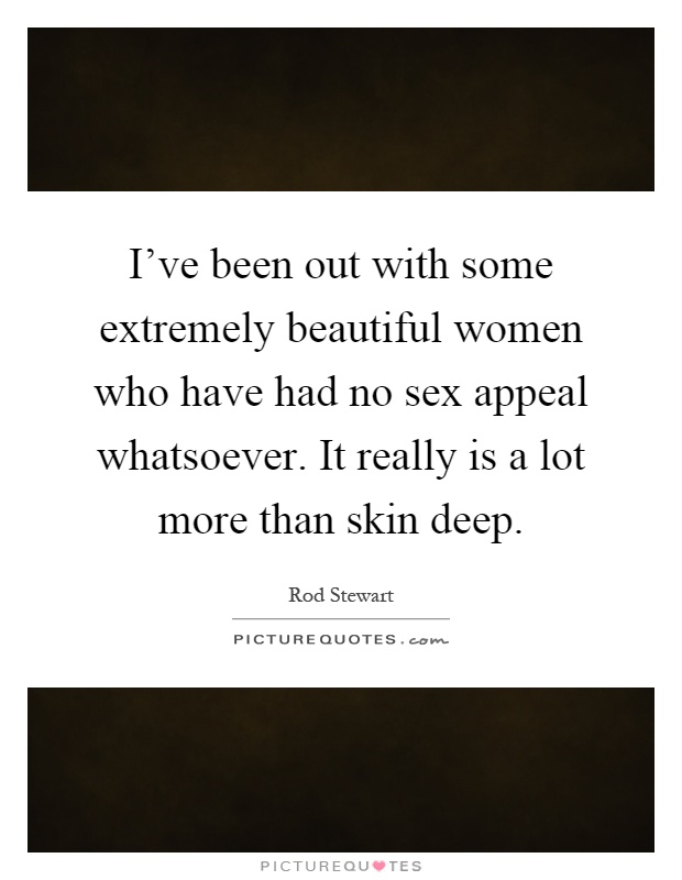 I've been out with some extremely beautiful women who have had no sex appeal whatsoever. It really is a lot more than skin deep Picture Quote #1