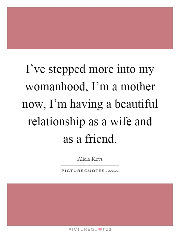 I've stepped more into my womanhood, I'm a mother now, I'm having a beautiful relationship as a wife and as a friend Picture Quote #1