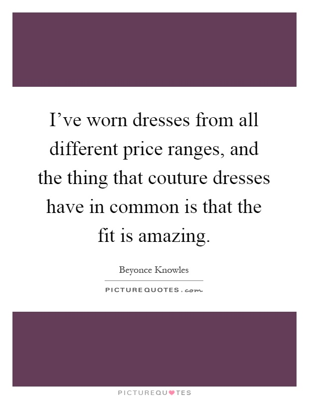 I've worn dresses from all different price ranges, and the thing that couture dresses have in common is that the fit is amazing Picture Quote #1