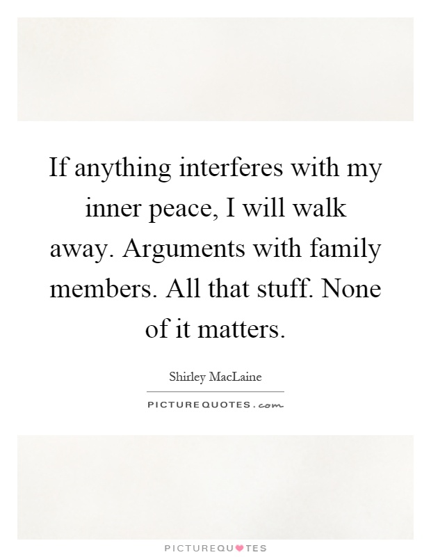 If anything interferes with my inner peace, I will walk away. Arguments with family members. All that stuff. None of it matters Picture Quote #1