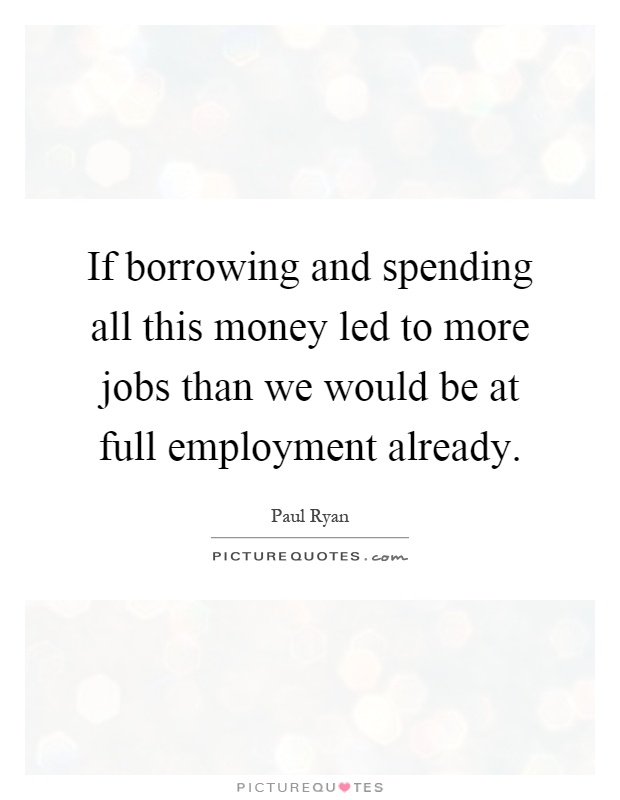 If borrowing and spending all this money led to more jobs than we would be at full employment already Picture Quote #1