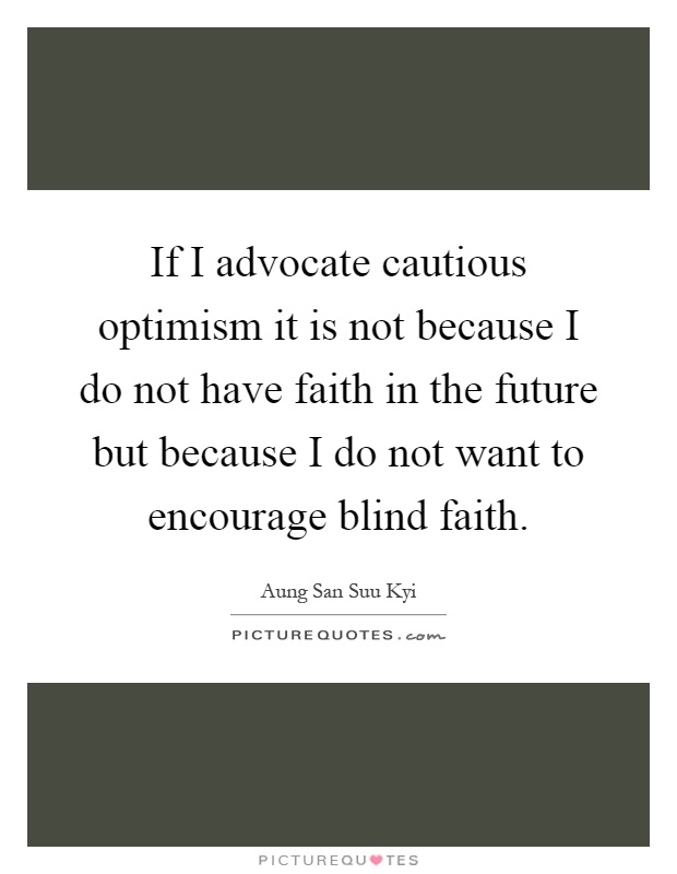 If I advocate cautious optimism it is not because I do not have faith in the future but because I do not want to encourage blind faith Picture Quote #1