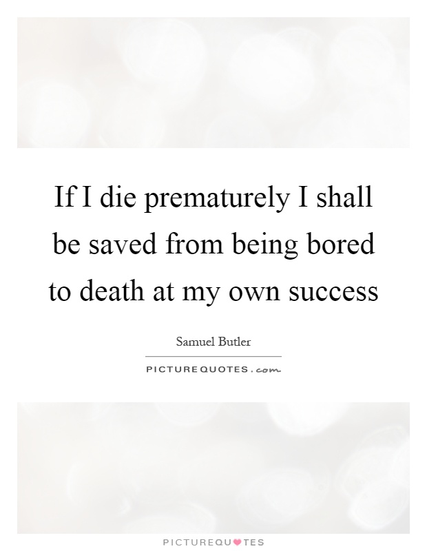 If I die prematurely I shall be saved from being bored to death at my own success Picture Quote #1