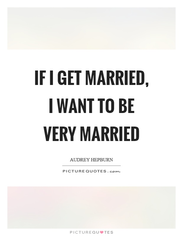 If I get married, I want to be very married Picture Quote #1