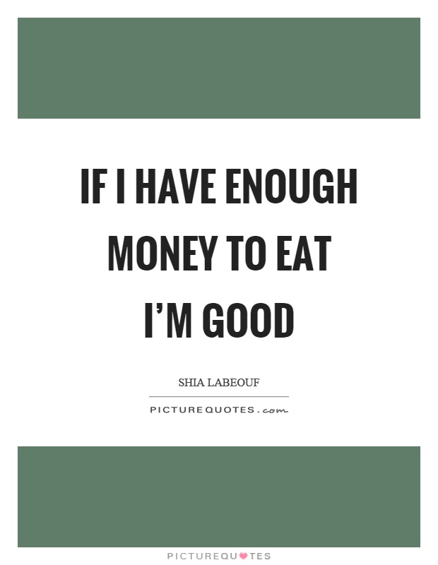 If I have enough money to eat I'm good Picture Quote #1