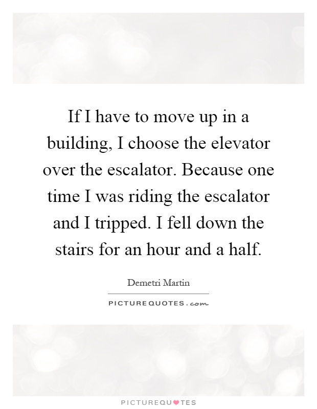 If I have to move up in a building, I choose the elevator over the escalator. Because one time I was riding the escalator and I tripped. I fell down the stairs for an hour and a half Picture Quote #1