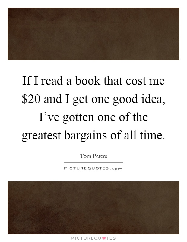 If I read a book that cost me $20 and I get one good idea, I've gotten one of the greatest bargains of all time Picture Quote #1