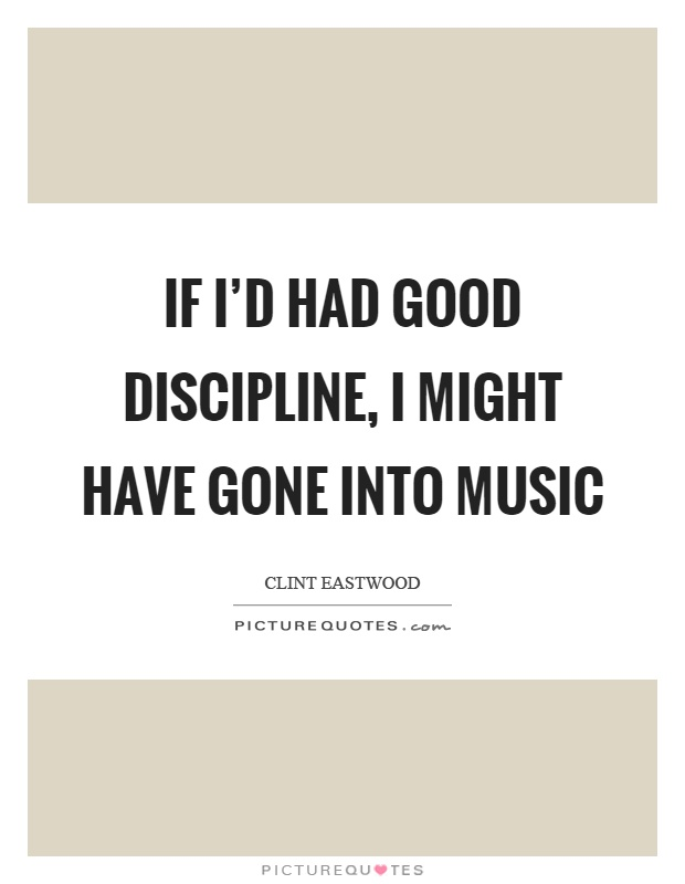 If I'd had good discipline, I might have gone into music Picture Quote #1