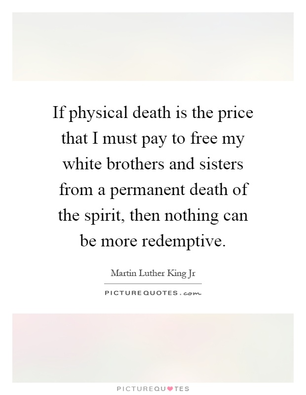 If physical death is the price that I must pay to free my white brothers and sisters from a permanent death of the spirit, then nothing can be more redemptive Picture Quote #1