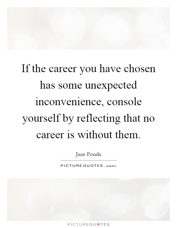 If the career you have chosen has some unexpected inconvenience, console yourself by reflecting that no career is without them Picture Quote #1