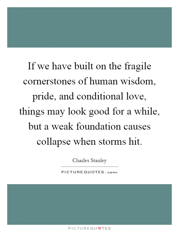If we have built on the fragile cornerstones of human wisdom, pride, and conditional love, things may look good for a while, but a weak foundation causes collapse when storms hit Picture Quote #1