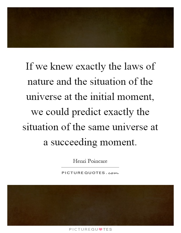 If we knew exactly the laws of nature and the situation of the universe at the initial moment, we could predict exactly the situation of the same universe at a succeeding moment Picture Quote #1