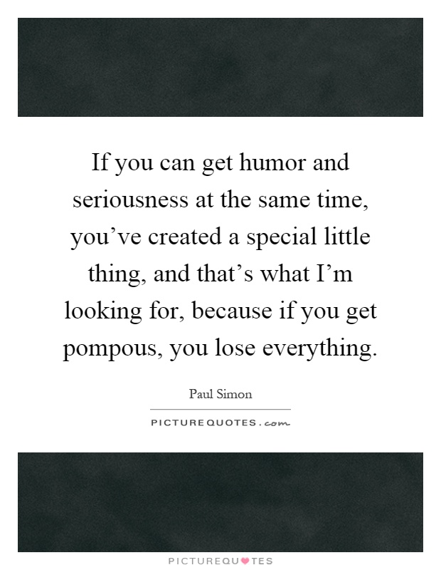 If you can get humor and seriousness at the same time, you've created a special little thing, and that's what I'm looking for, because if you get pompous, you lose everything Picture Quote #1