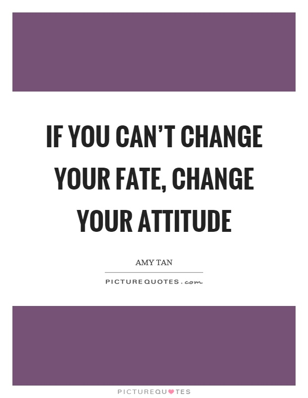 If you can't change your fate, change your attitude Picture Quote #1