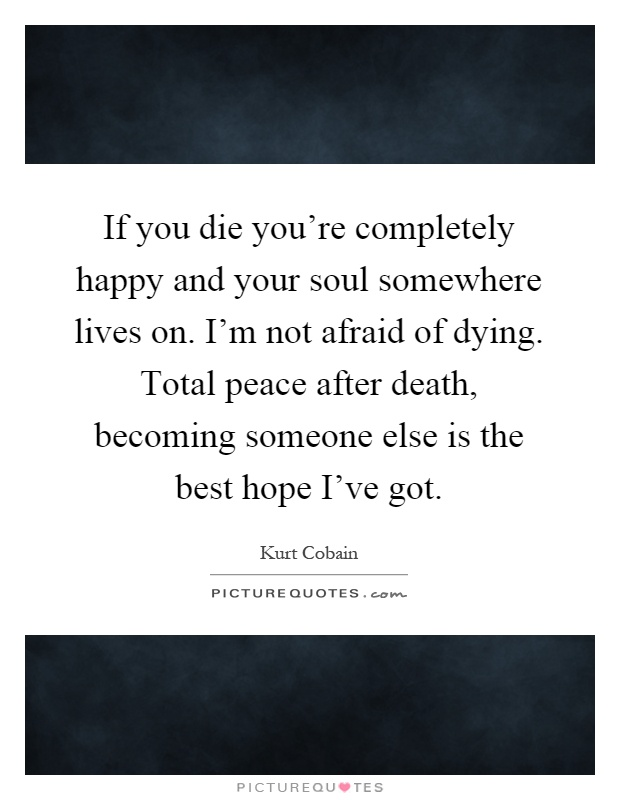If you die you're completely happy and your soul somewhere lives on. I'm not afraid of dying. Total peace after death, becoming someone else is the best hope I've got Picture Quote #1