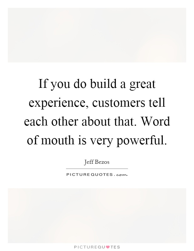 If you do build a great experience, customers tell each other about that. Word of mouth is very powerful Picture Quote #1